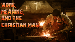 Work, Meaning, And The Christian Man