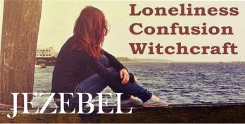 Loneliness, Witchcraft, And Jezebel Spirit